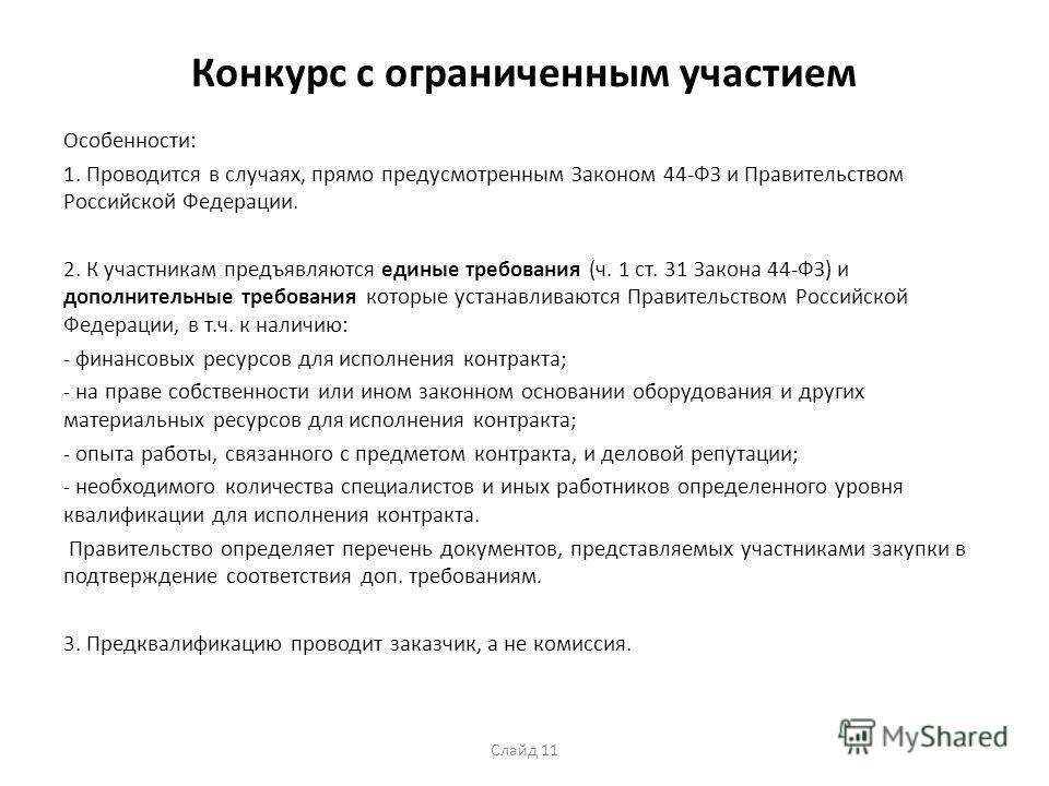 Конкурс с ограниченным участием Особенности: 1. Проводится в случаях, прямо предусмотренным Законом 44-ФЗ и Правительством Российской Федерации. 2. К участникам предъявляются единые требования (ч. 1 ст. 31 Закона 44-ФЗ) и дополнительные требования ко