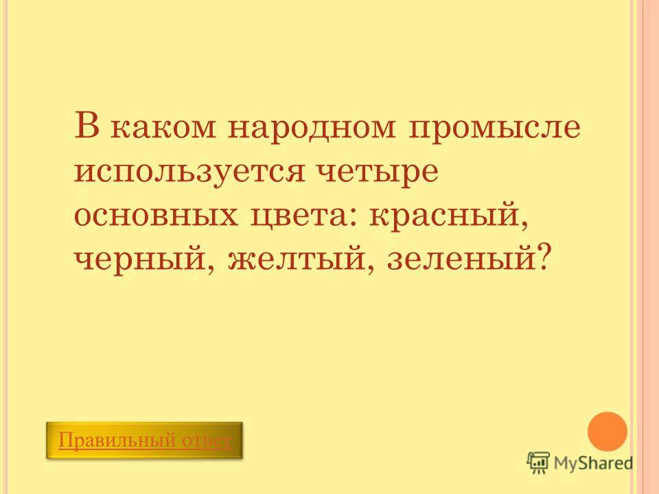 Правильный ответ В каком народном промысле используется четыре основных цвета: красный, черный, желтый, зеленый?