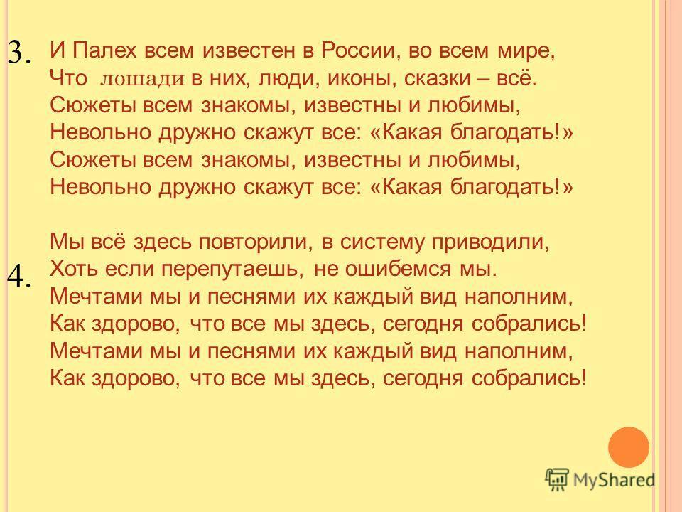 И Палех всем известен в России, во всем мире, Что лошади в них, люди, иконы, сказки – всё. Сюжеты всем знакомы, известны и любимы, Невольно дружно скажут все: «Какая благодать!» Сюжеты всем знакомы, известны и любимы, Невольно дружно скажут все: «Как