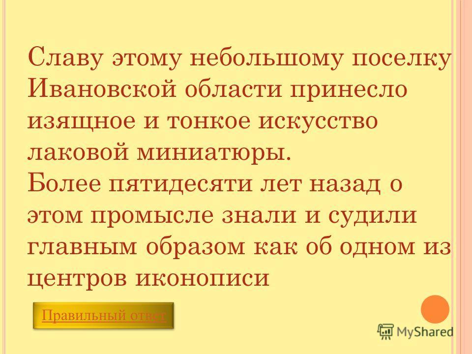 Славу этому небольшому поселку Ивановской области принесло изящное и тонкое искусство лаковой миниатюры. Более пятидесяти лет назад о этом промысле знали и судили главным образом как об одном из центров иконописи Правильный ответ