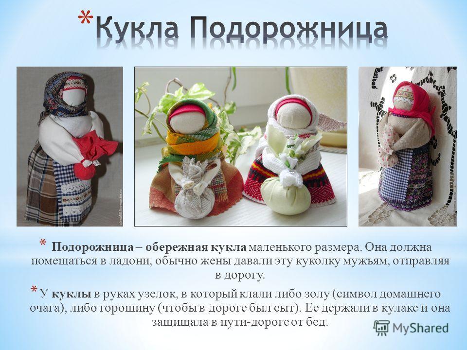 * Подорожница – обережная кукла маленького размера. Она должна помещаться в ладони, обычно жены давали эту куколку мужьям, отправляя в дорогу. * У куклы в руках узелок, в который клали либо золу (символ домашнего очага), либо горошину (чтобы в дороге