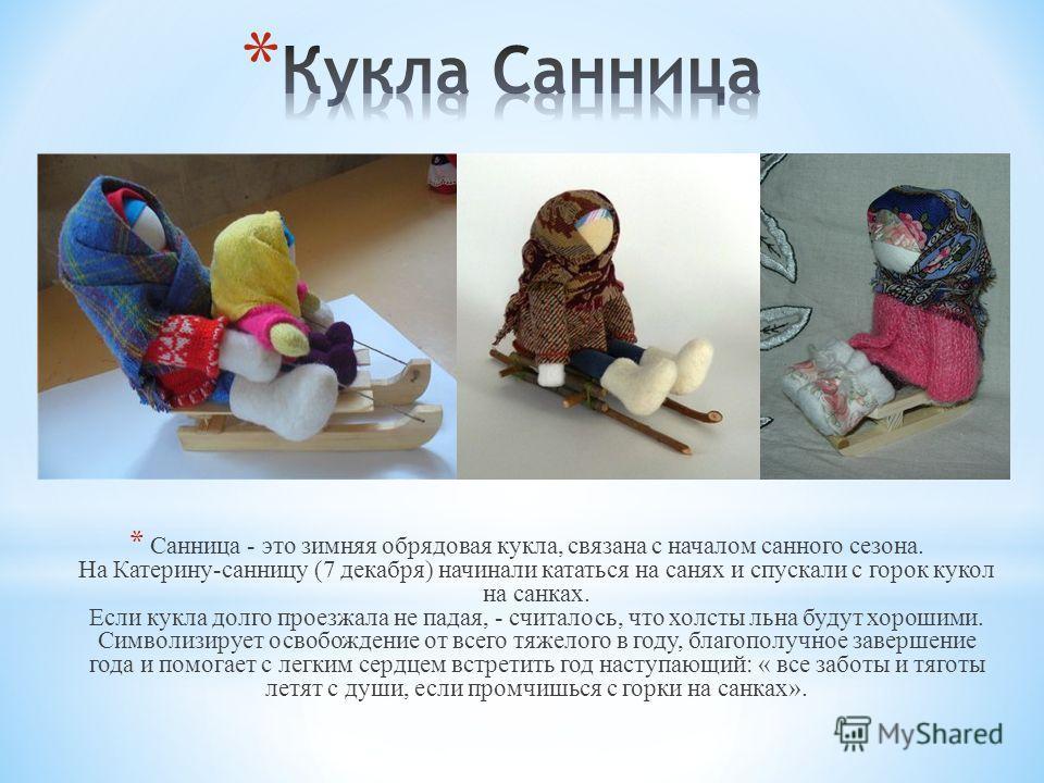 * Санница - это зимняя обрядовая кукла, связана с началом санного сезона. На Катерину-санницу (7 декабря) начинали кататься на санях и спускали с горок кукол на санках. Если кукла долго проезжала не падая, - считалось, что холсты льна будут хорошими.