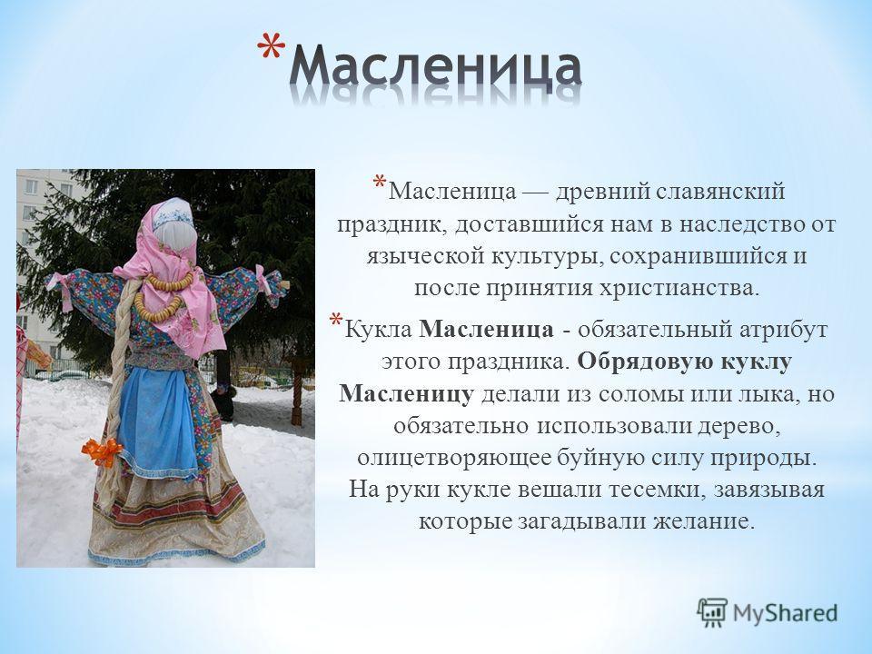 * Масленица древний славянский праздник, доставшийся нам в наследство от языческой культуры, сохранившийся и после принятия христианства. * Кукла Масленица - обязательный атрибут этого праздника. Обрядовую куклу Масленицу делали из соломы или лыка, н
