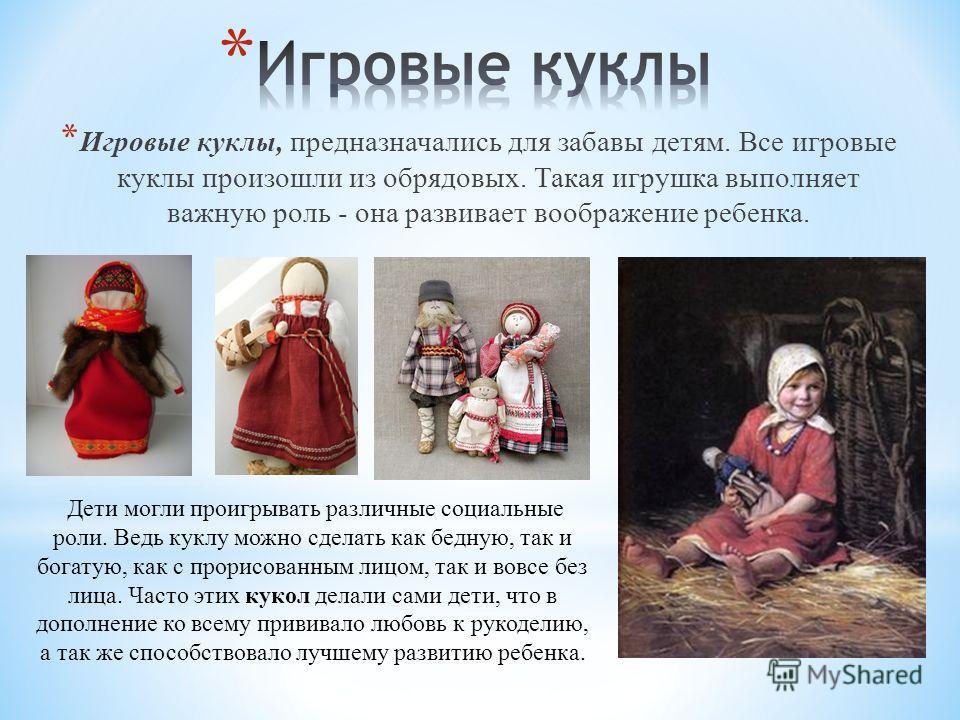 * Игровые куклы, предназначались для забавы детям. Все игровые куклы произошли из обрядовых. Такая игрушка выполняет важную роль - она развивает воображение ребенка. Дети могли проигрывать различные социальные роли. Ведь куклу можно сделать как бедну