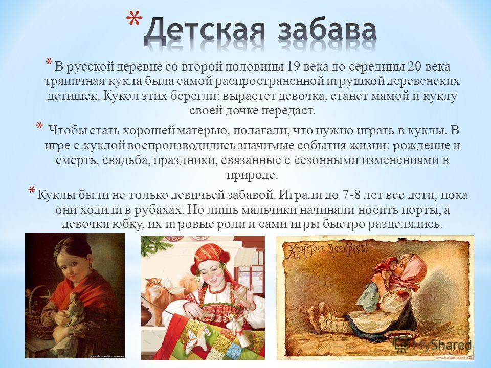 * В русской деревне со второй половины 19 века до середины 20 века тряпичная кукла была самой распространенной игрушкой деревенских детишек. Кукол этих берегли: вырастет девочка, станет мамой и куклу своей дочке передаст. * Чтобы стать хорошей матерь