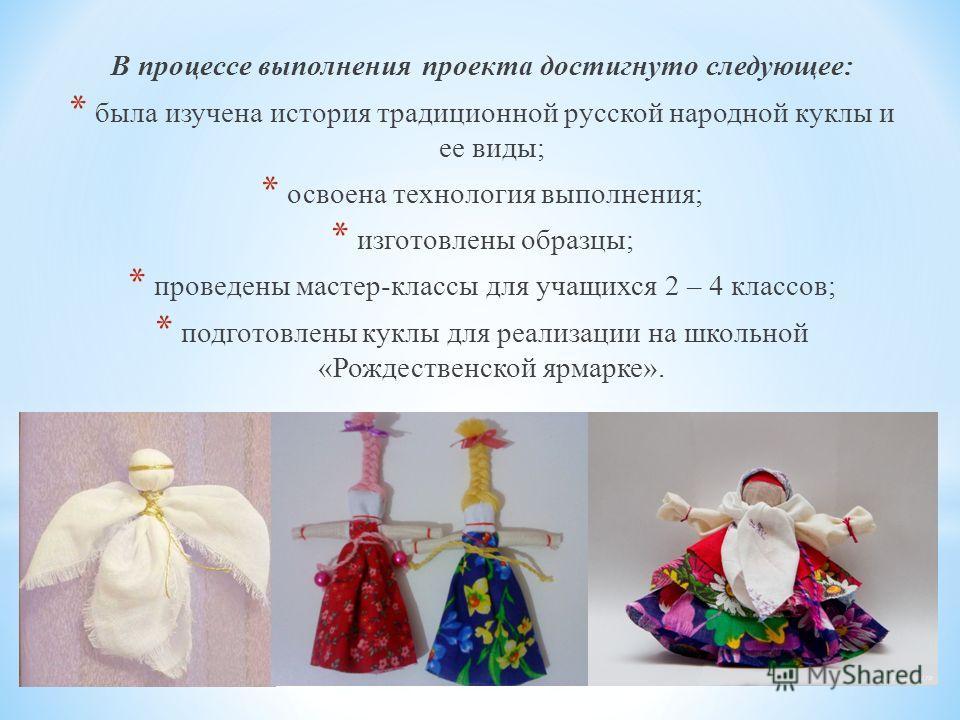 В процессе выполнения проекта достигнуто следующее: * была изучена история традиционной русской народной куклы и ее виды; * освоена технология выполнения; * изготовлены образцы; * проведены мастер-классы для учащихся 2 – 4 классов; * подготовлены кук