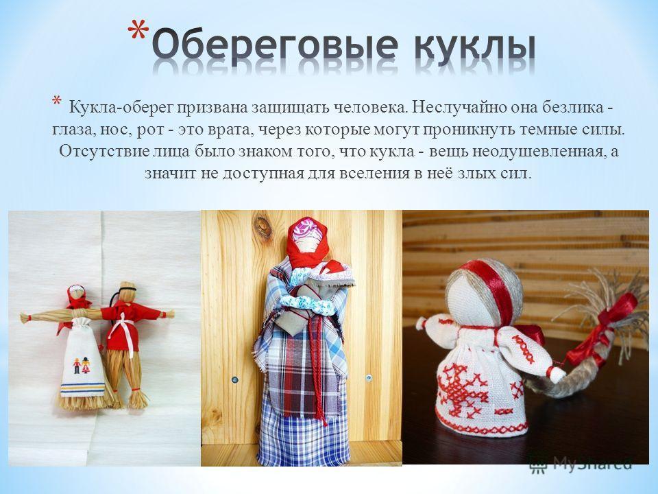 * Кукла-оберег призвана защищать человека. Неслучайно она безлика - глаза, нос, рот - это врата, через которые могут проникнуть темные силы. Отсутствие лица было знаком того, что кукла - вещь неодушевленная, а значит не доступная для вселения в неё з
