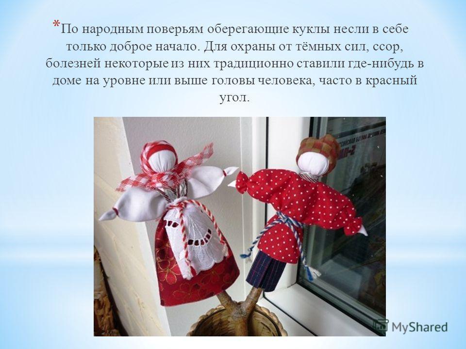 * По народным поверьям оберегающие куклы несли в себе только доброе начало. Для охраны от тёмных сил, ссор, болезней некоторые из них традиционно ставили где-нибудь в доме на уровне или выше головы человека, часто в красный угол.