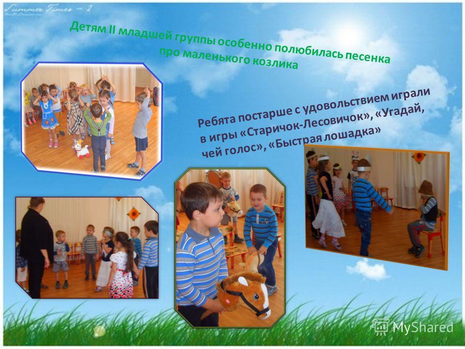 Детям II младшей группы особенно полюбилась песенка про маленького козлика Ребята постарше с удовольствием играли в игры «Старичок-Лесовичок», «Угадай, чей голос», «Быстрая лошадка»