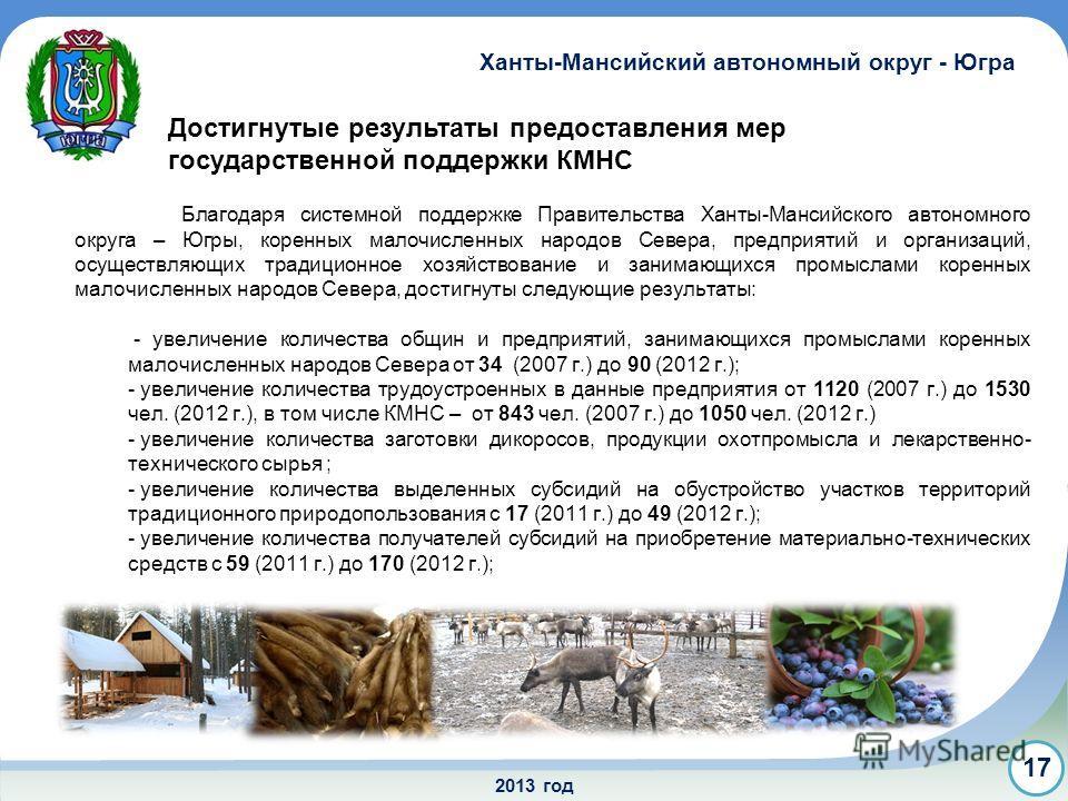 2013 год Ханты-Мансийский автономный округ - Югра 17 Достигнутые результаты предоставления мер государственной поддержки КМНС Благодаря системной поддержке Правительства Ханты-Мансийского автономного округа – Югры, коренных малочисленных народов Севе