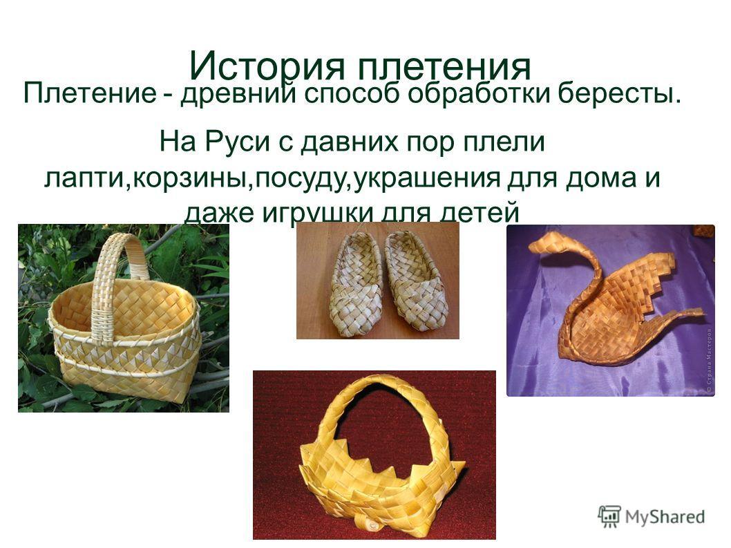История плетения Плетение - древний способ обработки бересты. На Руси с давних пор плели лапти,корзины,посуду,украшения для дома и даже игрушки для детей