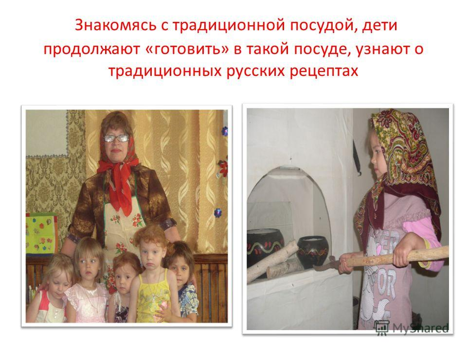 Знакомясь с традиционной посудой, дети продолжают «готовить» в такой посуде, узнают о традиционных русских рецептах