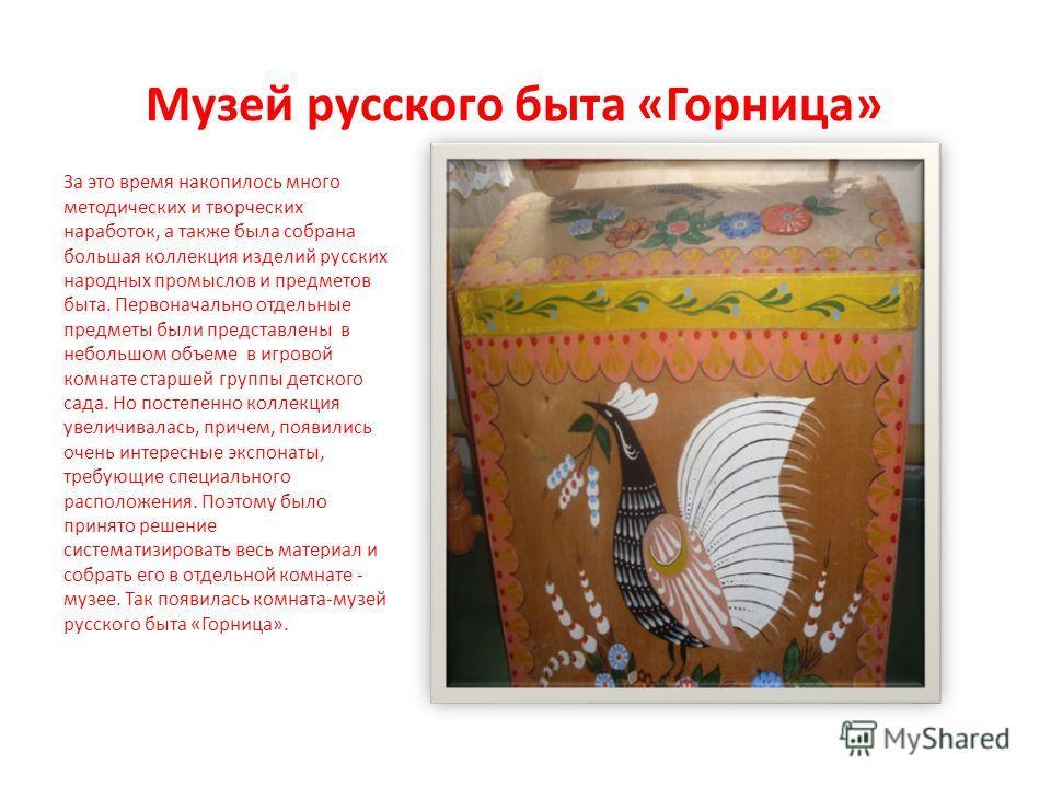 Музей русского быта «Горница» За это время накопилось много методических и творческих наработок, а также была собрана большая коллекция изделий русских народных промыслов и предметов быта. Первоначально отдельные предметы были представлены в небольшо