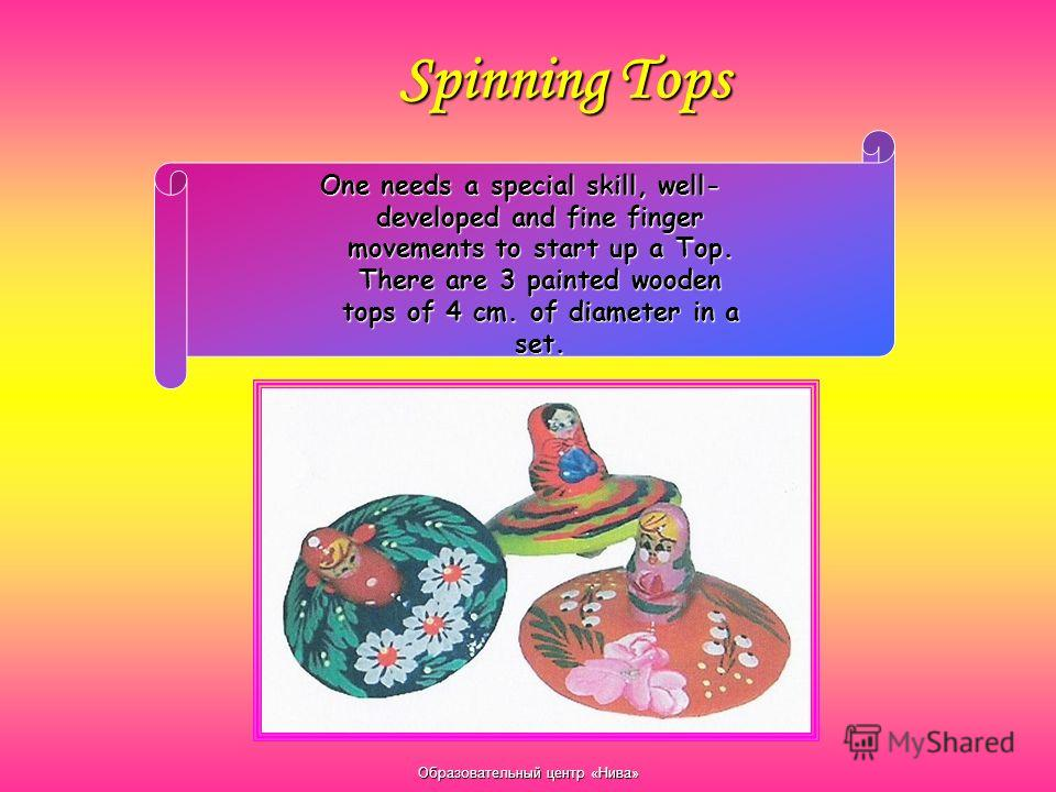 Образовательный центр «Нива» Spinning Tops One needs a special skill, well- developed and fine finger movements to start up a Top. There are 3 painted wooden tops of 4 cm. of diameter in a set.