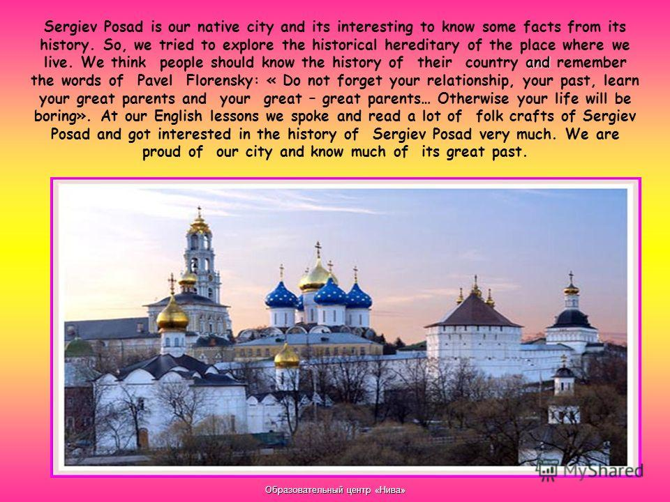 Образовательный центр «Нива» and Sergiev Posad is our native city and its interesting to know some facts from its history. So, we tried to explore the historical hereditary of the place where we live. We think people should know the history of their
