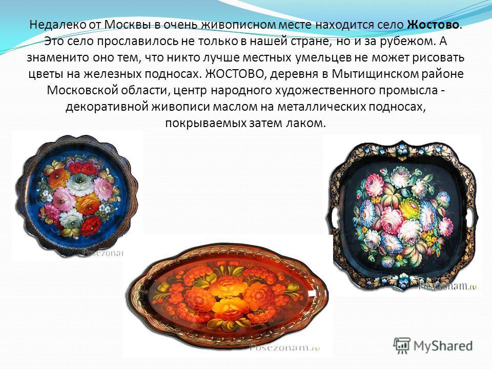 Недалеко от Москвы в очень живописном месте находится село Жостово. Это село прославилось не только в нашей стране, но и за рубежом. А знаменито оно тем, что никто лучше местных умельцев не может рисовать цветы на железных подносах. ЖОСТОВО, деревня