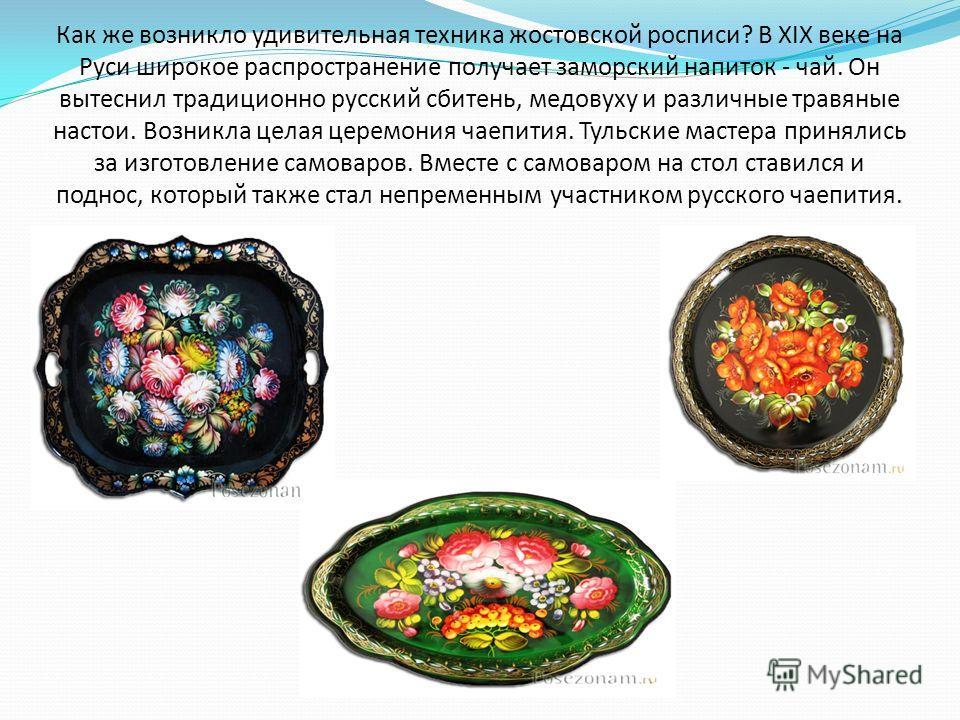 Как же возникло удивительная техника жостовской росписи? В XIX веке на Руси широкое распространение получает заморский напиток - чай. Он вытеснил традиционно русский сбитень, медовуху и различные травяные настои. Возникла целая церемония чаепития. Ту