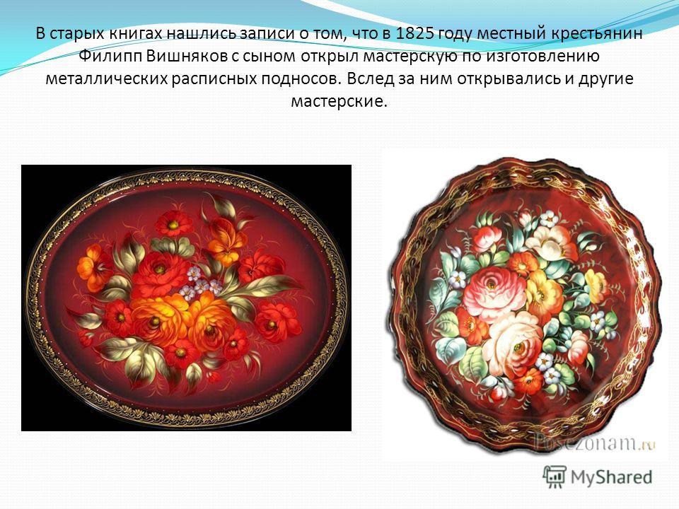 В старых книгах нашлись записи о том, что в 1825 году местный крестьянин Филипп Вишняков с сыном открыл мастерскую по изготовлению металлических расписных подносов. Вслед за ним открывались и другие мастерские.