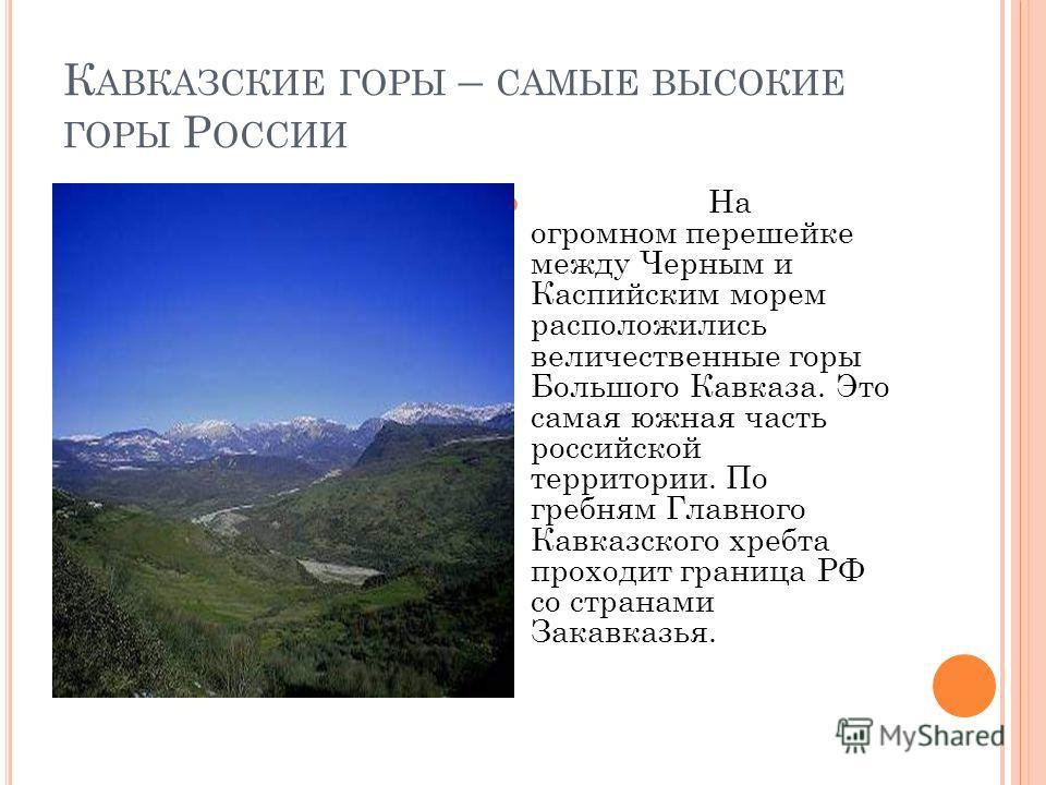 К АВКАЗСКИЕ ГОРЫ – САМЫЕ ВЫСОКИЕ ГОРЫ Р ОССИИ На огромном перешейке между Черным и Каспийским морем расположились величественные горы Большого Кавказа. Это самая южная часть российской территории. По гребням Главного Кавказского хребта проходит грани
