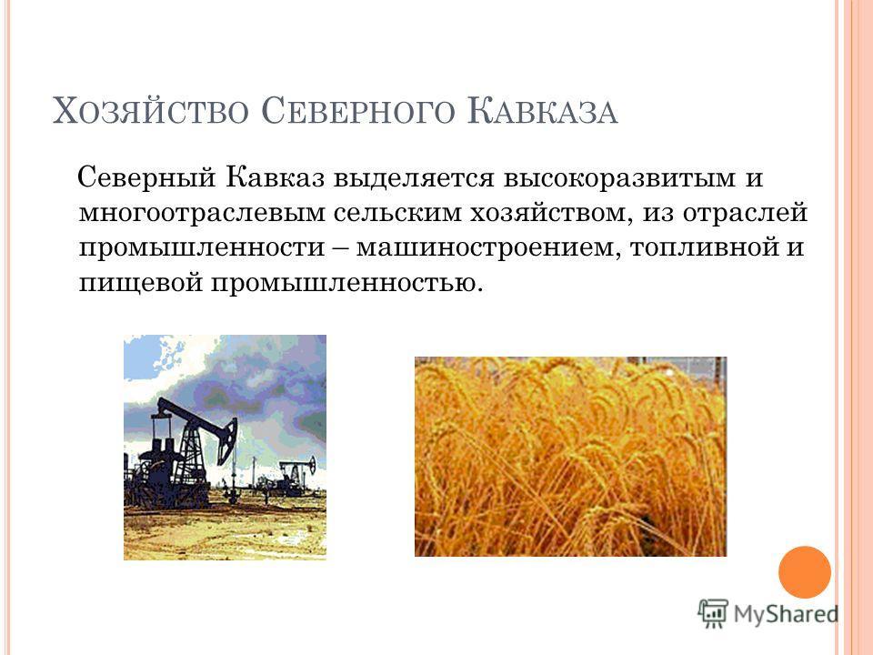 Х ОЗЯЙСТВО С ЕВЕРНОГО К АВКАЗА Северный Кавказ выделяется высокоразвитым и многоотраслевым сельским хозяйством, из отраслей промышленности – машиностроением, топливной и пищевой промышленностью.