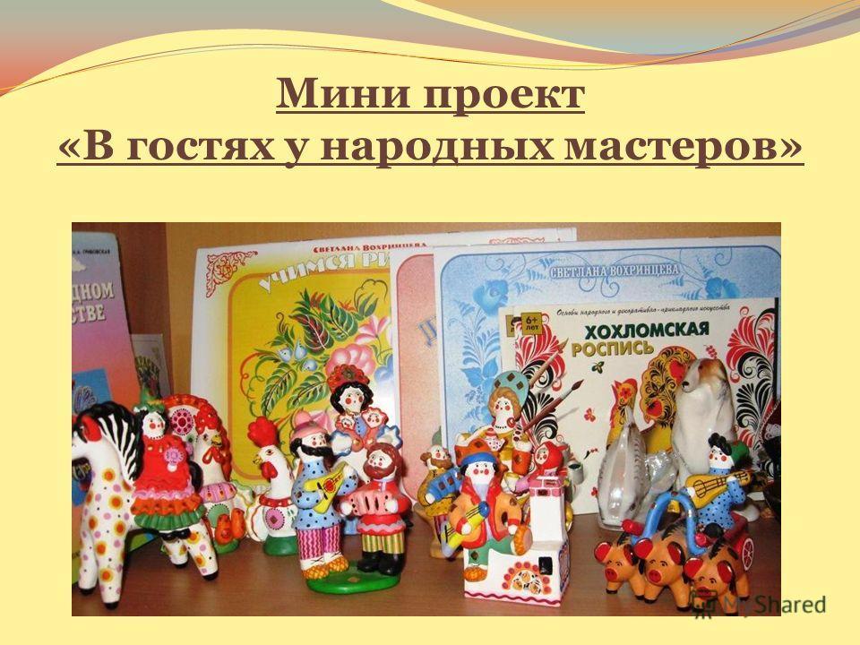 Мини проект «В гостях у народных мастеров»