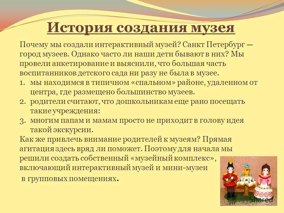 История создания музея Почему мы создали интерактивный музей? Санкт Петербург город музеев. Однако часто ли наши дети бывают в них? Мы провели анкетирование и выяснили, что большая часть воспитанников детского сада ни разу не была в музее. 1. мы нахо