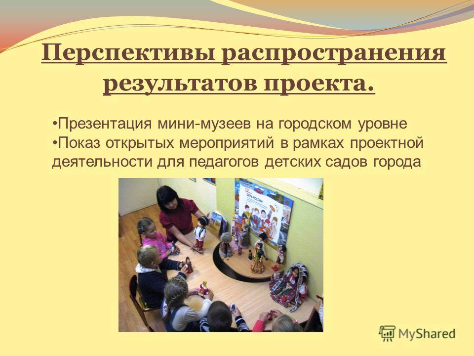 Перспективы распространения результатов проекта. Презентация мини-музеев на городском уровне Показ открытых мероприятий в рамках проектной деятельности для педагогов детских садов города