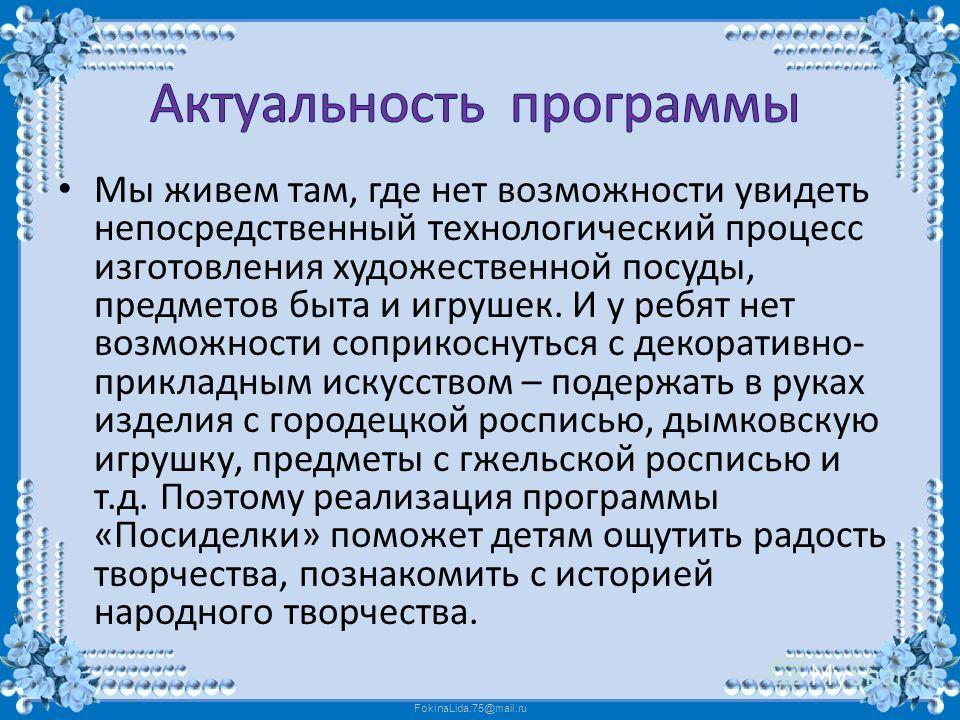 FokinaLida.75@mail.ru Мы живем там, где нет возможности увидеть непосредственный технологический процесс изготовления художественной посуды, предметов быта и игрушек. И у ребят нет возможности соприкоснуться с декоративно- прикладным искусством – под