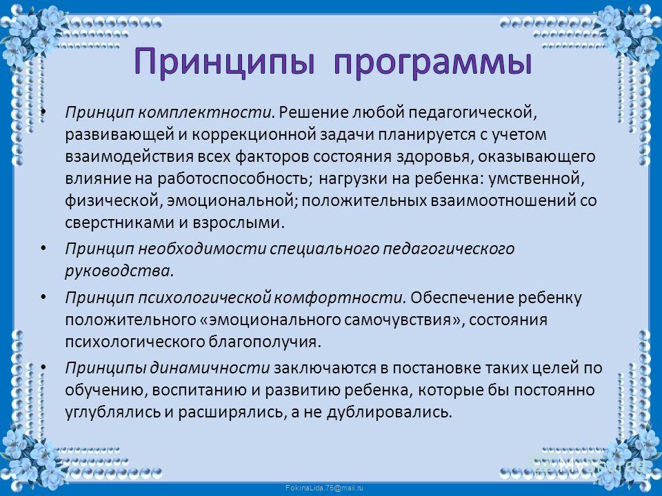 FokinaLida.75@mail.ru Принцип комплектности. Решение любой педагогической, развивающей и коррекционной задачи планируется с учетом взаимодействия всех факторов состояния здоровья, оказывающего влияние на работоспособность; нагрузки на ребенка: умстве
