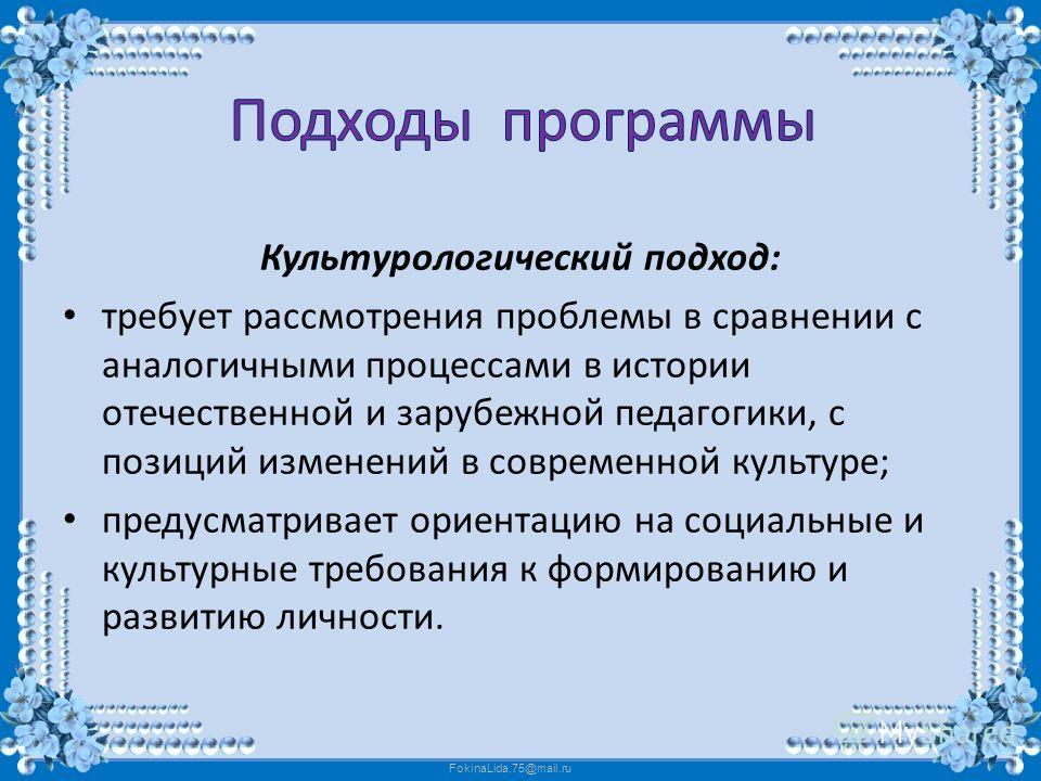 FokinaLida.75@mail.ru Культурологический подход: требует рассмотрения проблемы в сравнении с аналогичными процессами в истории отечественной и зарубежной педагогики, с позиций изменений в современной культуре; предусматривает ориентацию на социальные