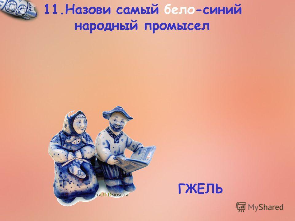 11. Назови самый бело-синий народный промысел ГЖЕЛЬ