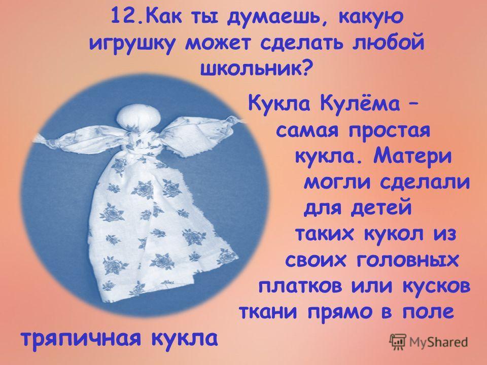 12. Как ты думаешь, какую игрушку может сделать любой школьник? Кукла Кулёма – самая простая кукла. Матери могли сделали для детей таких кукол из своих головных платков или кусков ткани прямо в поле тряпичная кукла