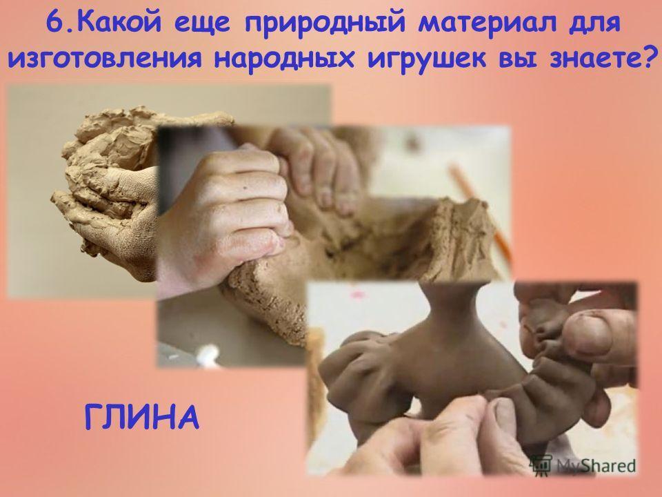 6. Какой еще природный материал для изготовления народных игрушек вы знаете? ГЛИНА