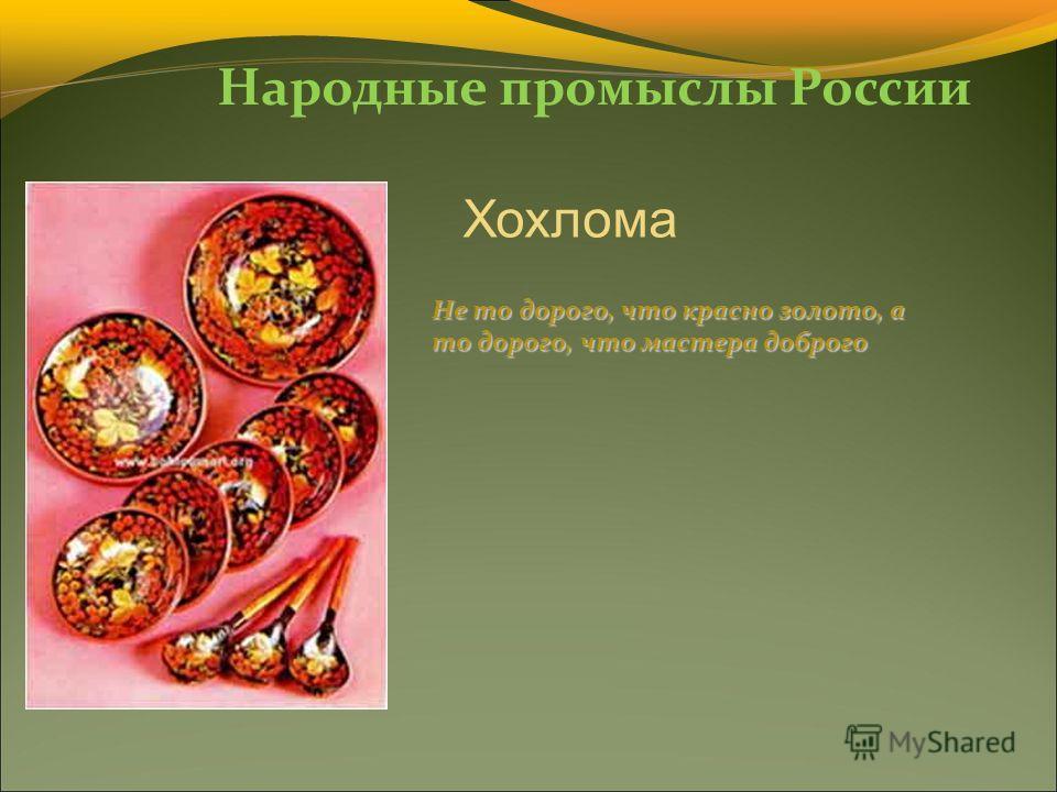 Народные промыслы России Хохлома Не то дорого, что красно золото, а то дорого, что мастера доброго