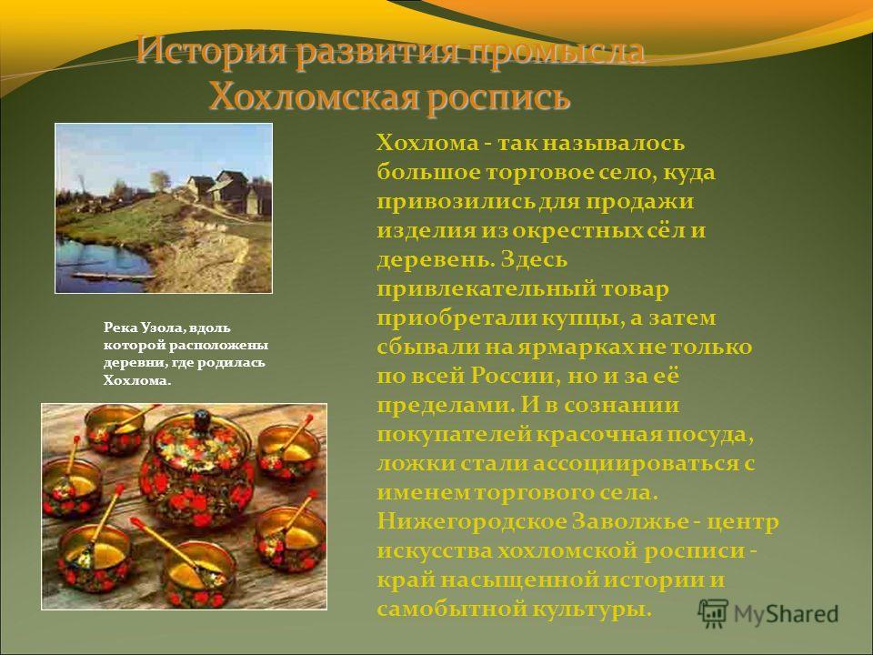 Хохлома - так называлось большое торговое село, куда привозились для продажи изделия из окрестных сёл и деревень. Здесь привлекательный товар приобретали купцы, а затем сбывали на ярмарках не только по всей России, но и за её пределами. И в сознании
