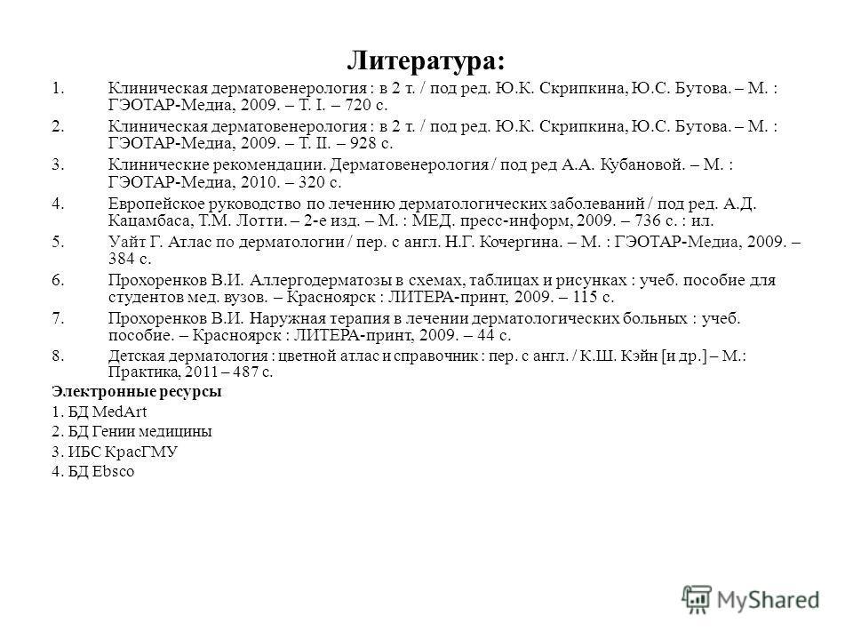 Литература: 1. Клиническая дерматовенерология : в 2 т. / под ред. Ю.К. Скрипкина, Ю.С. Бутова. – М. : ГЭОТАР-Медиа, 2009. – Т. I. – 720 с. 2. Клиническая дерматовенерология : в 2 т. / под ред. Ю.К. Скрипкина, Ю.С. Бутова. – М. : ГЭОТАР-Медиа, 2009. –