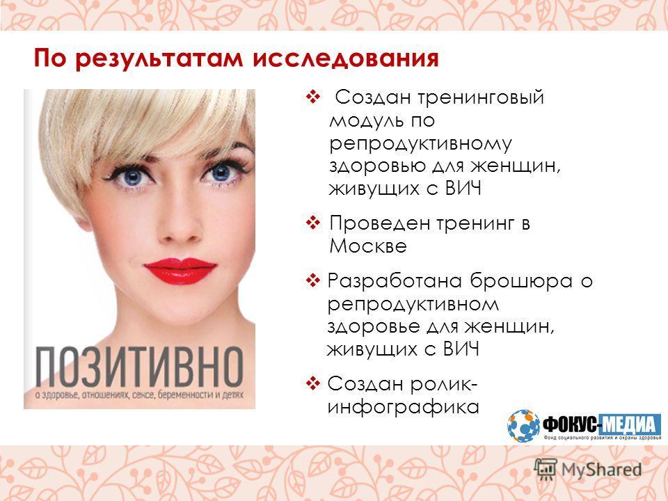 Реализация проекта По результатам исследования Создан тренинговый модуль по репродуктивному здоровью для женщин, живущих с ВИЧ Проведен тренинг в Москве Разработана брошюра о репродуктивном здоровье для женщин, живущих с ВИЧ Создан ролик- инфографика