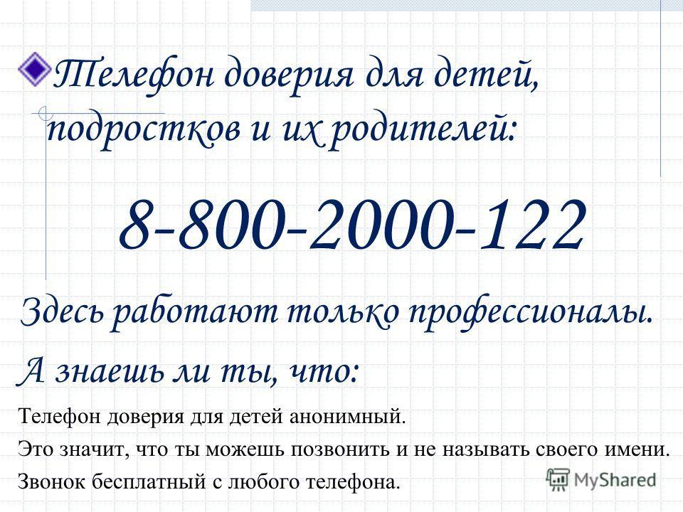 Телефон доверия для детей, подростков и их родителей: 8-800-2000-122 Здесь работают только профессионалы. А знаешь ли ты, что: Телефон доверия для детей анонимный. Это значит, что ты можешь позвонить и не называть своего имени. Звонок бесплатный с лю