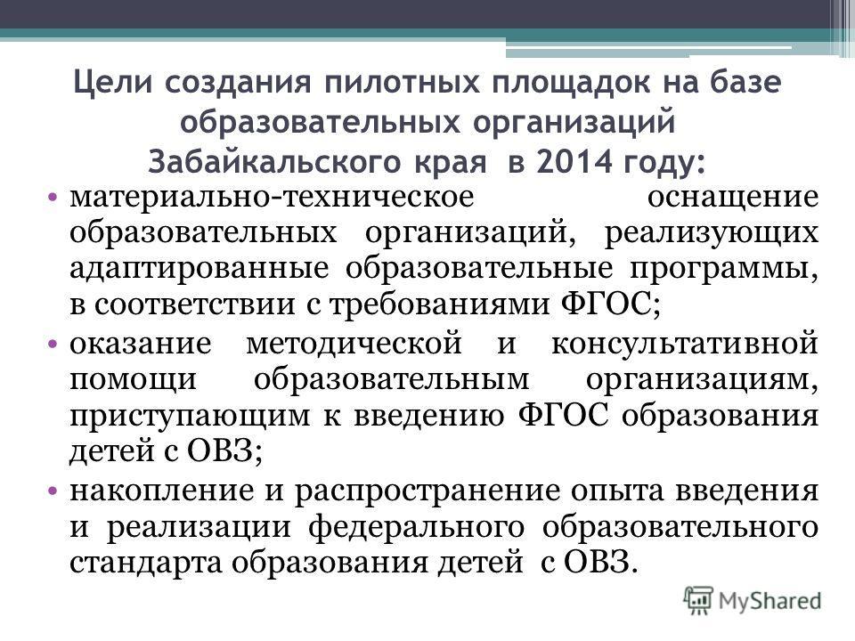 Цели создания пилотных площадок на базе образовательных организаций Забайкальского края в 2014 году: материально-техническое оснащение образовательных организаций, реализующих адаптированные образовательные программы, в соответствии с требованиями ФГ
