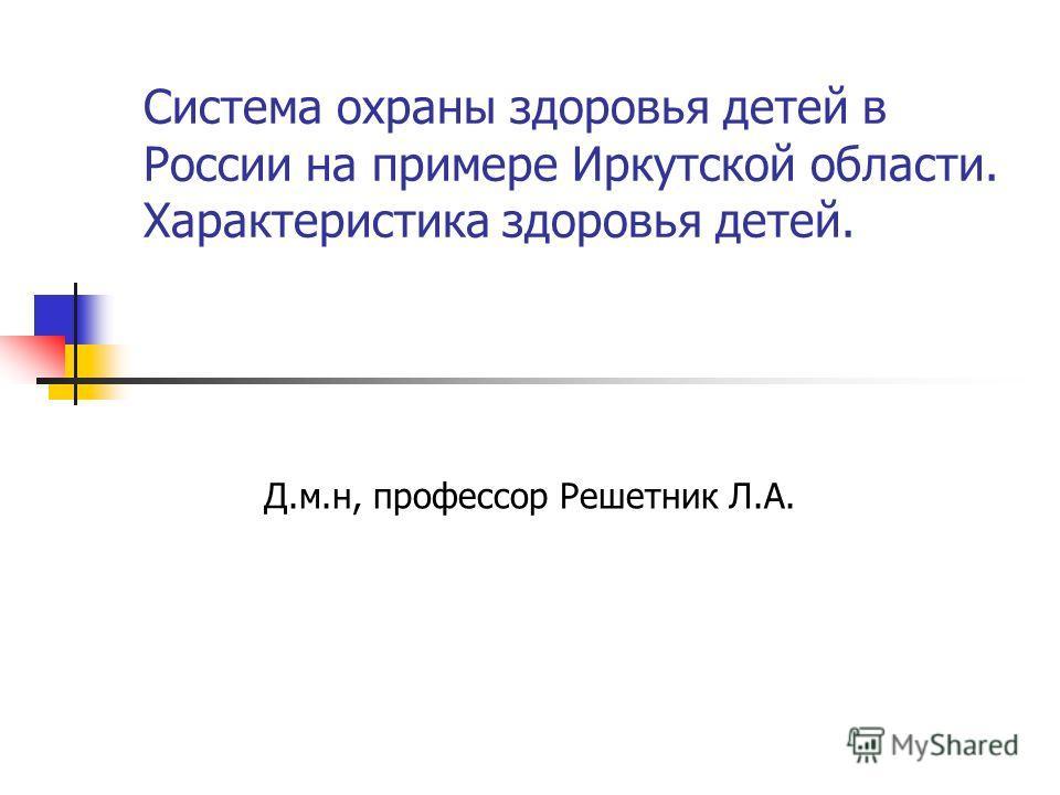 Система охраны здоровья детей в России на примере Иркутской области. Характеристика здоровья детей. Д.м.н, профессор Решетник Л.А.