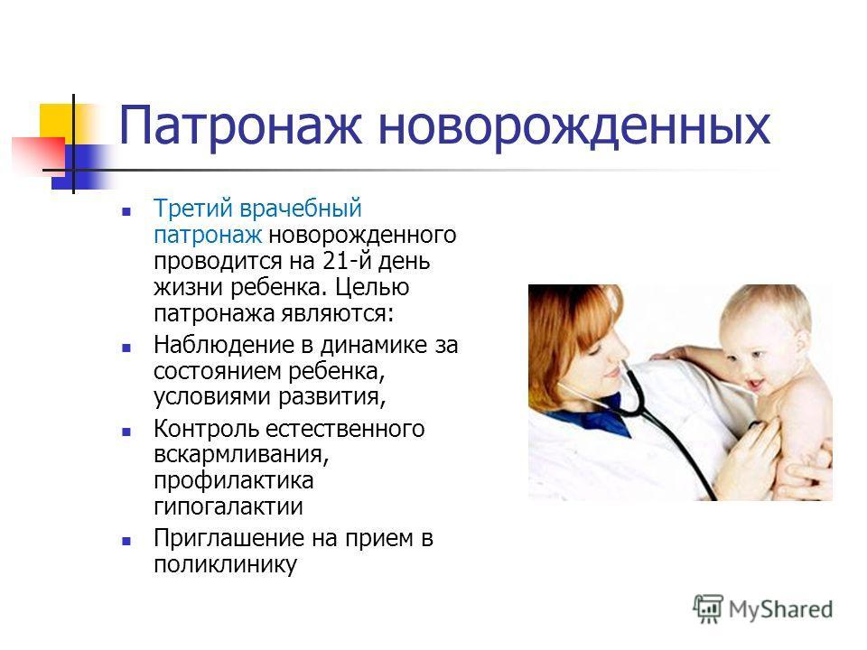 Патронаж новорожденных Третий врачебный патронаж новорожденного проводится на 21-й день жизни ребенка. Целью патронажа являются: Наблюдение в динамике за состоянием ребенка, условиями развития, Контроль естественного вскармливания, профилактика гипог