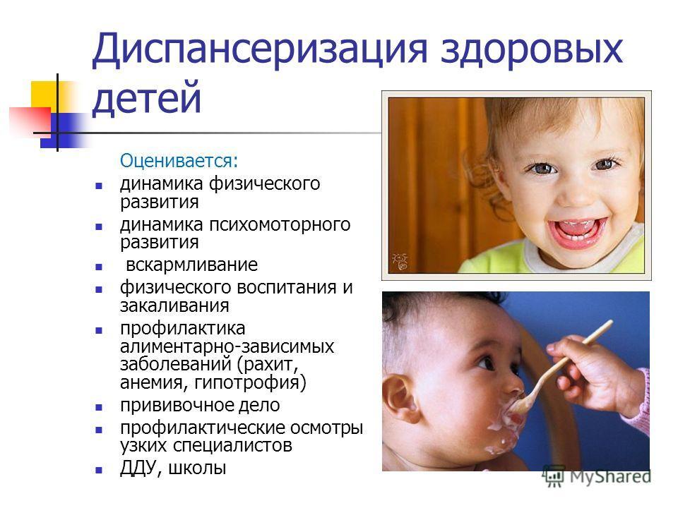 Диспансеризация здоровых детей Оценивается: динамика физического развития динамика психомоторного развития вскармливание физического воспитания и закаливания профилактика алиментарно-зависимых заболеваний (рахит, анемия, гипотрофия) прививочное дело