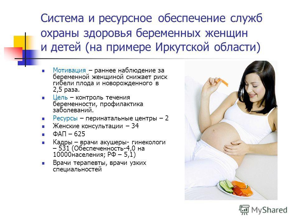 Система и ресурсное обеспечение служб охраны здоровья беременных женщин и детей (на примере Иркутской области) Мотивация – раннее наблюдение за беременной женщиной снижает риск гибели плода и новорожденного в 2,5 раза. Цель – контроль течения беремен