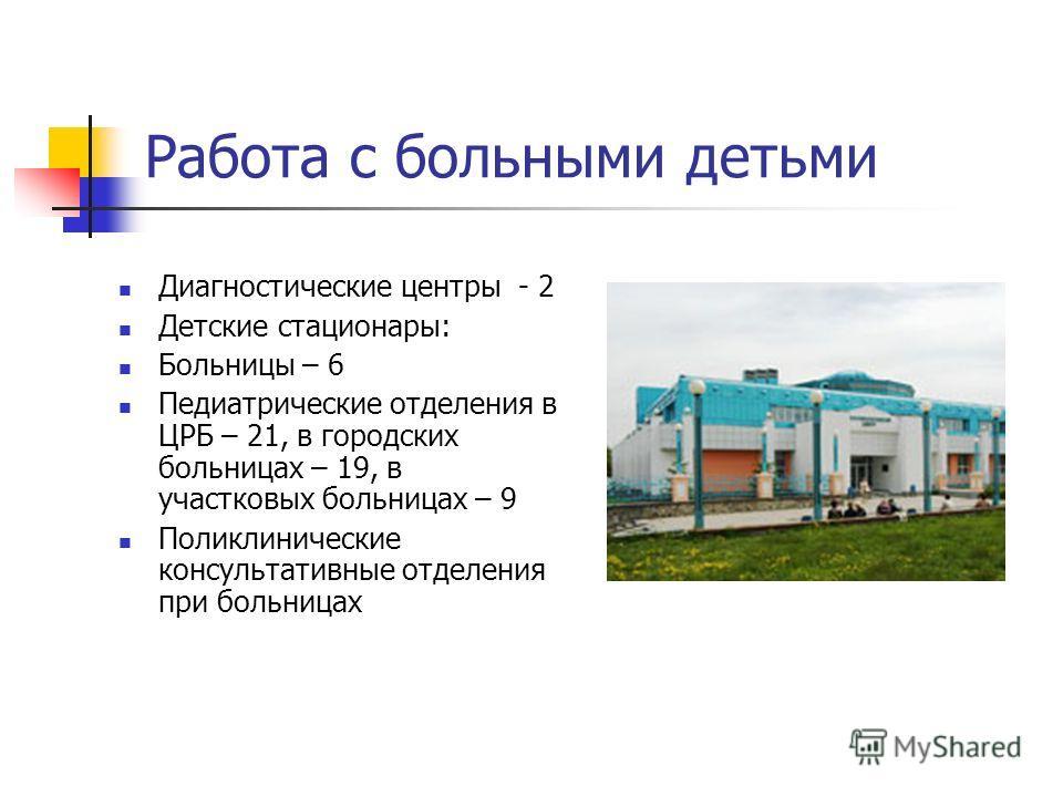 Работа с больными детьми Диагностические центры - 2 Детские стационары: Больницы – 6 Педиатрические отделения в ЦРБ – 21, в городских больницах – 19, в участковых больницах – 9 Поликлинические консультативные отделения при больницах