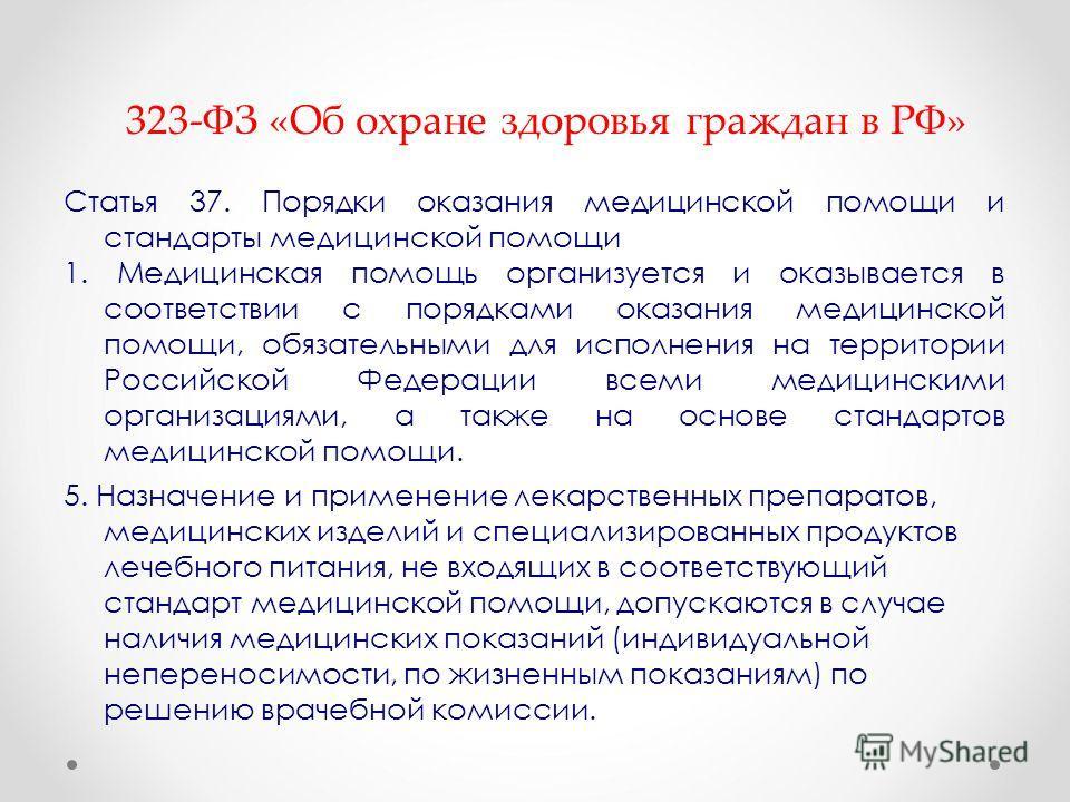 323-ФЗ «Об охране здоровья граждан в РФ» Статья 37. Порядки оказания медицинской помощи и стандарты медицинской помощи 1. Медицинская помощь организуется и оказывается в соответствии с порядками оказания медицинской помощи, обязательными для исполнен