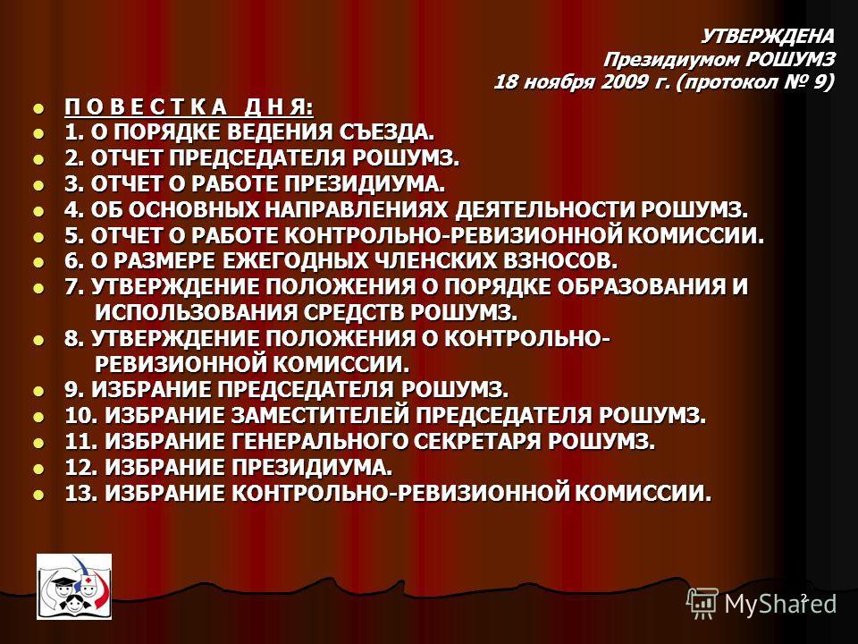 2 УТВЕРЖДЕНА Президиумом РОШУМЗ 18 ноября 2009 г. (протокол 9) П О В Е С Т К А Д Н Я: П О В Е С Т К А Д Н Я: 1. О ПОРЯДКЕ ВЕДЕНИЯ СЪЕЗДА. 1. О ПОРЯДКЕ ВЕДЕНИЯ СЪЕЗДА. 2. ОТЧЕТ ПРЕДСЕДАТЕЛЯ РОШУМЗ. 2. ОТЧЕТ ПРЕДСЕДАТЕЛЯ РОШУМЗ. 3. ОТЧЕТ О РАБОТЕ ПРЕЗИ
