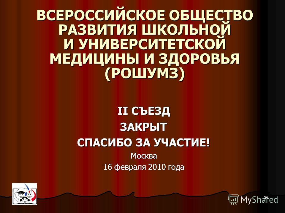 39 ОБЩЕРОССИЙСКАЯ ОБЩЕСТВЕННАЯ ОРГАНИЗАЦИЯ ВСЕРОССИЙСКОЕ ОБЩЕСТВО РАЗВИТИЯ ШКОЛЬНОЙ И УНИВЕРСИТЕТСКОЙ МЕДИЦИНЫ И ЗДОРОВЬЯ (РОШУМЗ) II СЪЕЗД ЗАКРЫТ СПАСИБО ЗА УЧАСТИЕ! Москва 16 февраля 2010 года