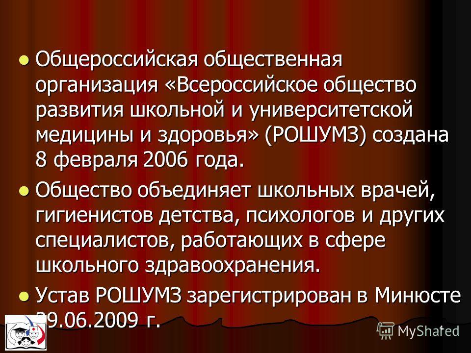 4 Общероссийская общественная организация «Всероссийское общество развития школьной и университетской медицины и здоровья» (РОШУМЗ) создана 8 февраля 2006 года. Общероссийская общественная организация «Всероссийское общество развития школьной и униве