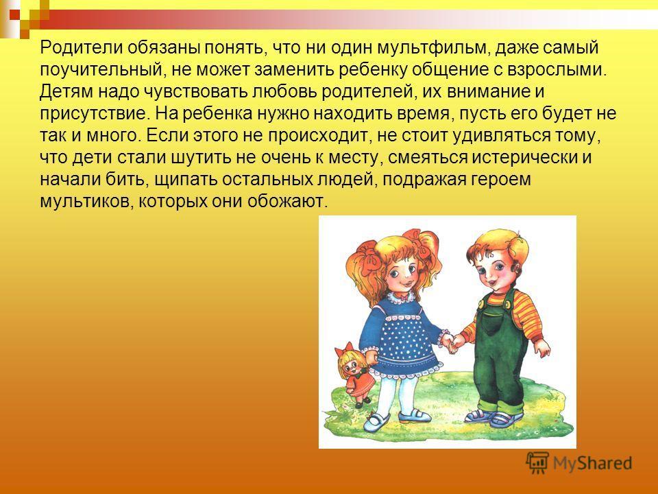 Родители обязаны понять, что ни один мультфильм, даже самый поучительный, не может заменить ребенку общение с взрослыми. Детям надо чувствовать любовь родителей, их внимание и присутствие. На ребенка нужно находить время, пусть его будет не так и мно