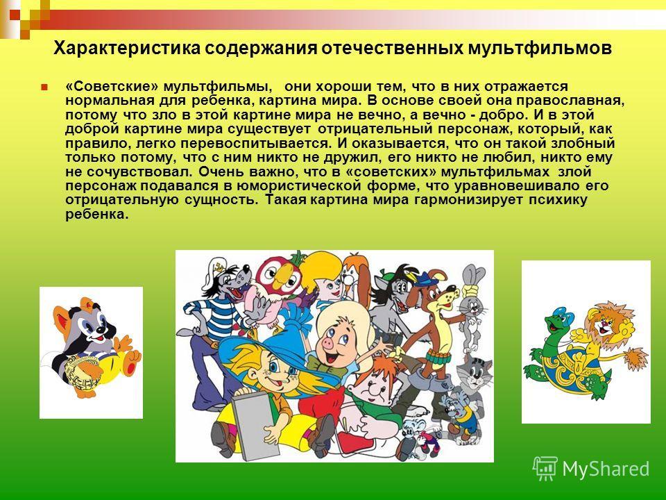 Характеристика содержания отечественных мультфильмов «Советские» мультфильмы, они хороши тем, что в них отражается нормальная для ребенка, картина мира. В основе своей она православная, потому что зло в этой картине мира не вечно, а вечно - добро. И
